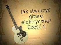 Jak stworzyć gitarę elektryczną #5