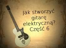 Jak stworzyć gitarę elektryczną #6