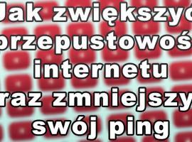 Jak zwiększyć przepustowość internetu i zmniejszyć swój ping