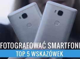 Jak robić dobre zdjęcia smartfonem - top 5 wskazówek